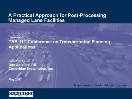 Transportation leadership you can trust. presented to TRB 11 th Conference on Transportation Planning Applications presented by Dan Goldfarb, P.E. Cambridge.
