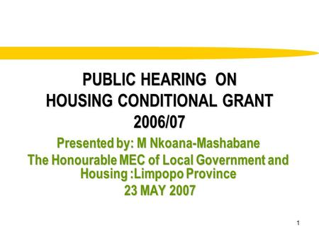 1 PUBLIC HEARING ON HOUSING CONDITIONAL GRANT 2006/07 Presented by: M Nkoana-Mashabane The Honourable MEC of Local Government and Housing :Limpopo Province.