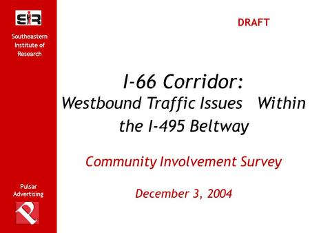 Pulsar Advertising Southeastern Institute of Research 1 I-66 Corridor: Westbound Traffic Issues Within the I-495 Beltway Community Involvement Survey December.