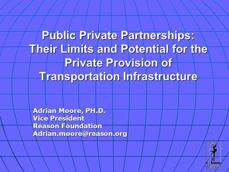 Public Private Partnerships: Their Limits and Potential for the Private Provision of Transportation Infrastructure Adrian Moore, PH.D. Vice President Reason.