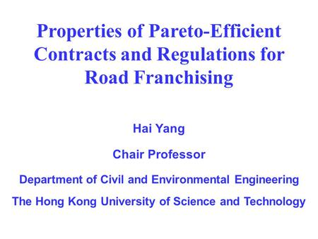 Properties of Pareto-Efficient Contracts and Regulations for Road Franchising Hai Yang Chair Professor Department of Civil and Environmental Engineering.