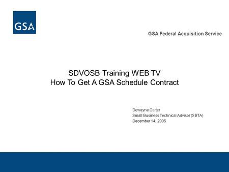 GSA Federal Acquisition Service SDVOSB Training WEB TV How To Get A GSA Schedule Contract Dewayne Carter Small Business Technical Advisor (SBTA) December.
