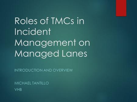Roles of TMCs in Incident Management on Managed Lanes INTRODUCTION AND OVERVIEW MICHAEL TANTILLO VHB.