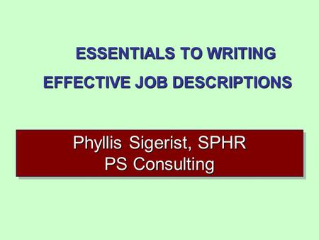 1 ESSENTIALS TO WRITING EFFECTIVE JOB DESCRIPTIONS Phyllis Sigerist, SPHR PS Consulting.