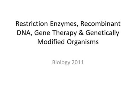Restriction Enzymes, Recombinant DNA, Gene Therapy & Genetically Modified Organisms Biology 2011.