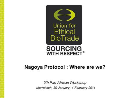 Nagoya Protocol : Where are we? 5th Pan-African Workshop Marrakech, 30 January- 4 February 2011.