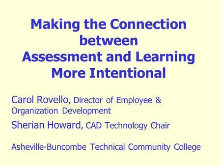 Making the Connection between Assessment and Learning More Intentional Carol Rovello, Director of Employee & Organization Development Sherian Howard, CAD.