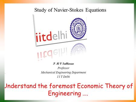 Understand the foremost Economic Theory of Engineering …. P M V Subbarao Professor Mechanical Engineering Department I I T Delhi Study of Navier-Stokes.