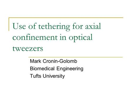 Use of tethering for axial confinement in optical tweezers Mark Cronin-Golomb Biomedical Engineering Tufts University.