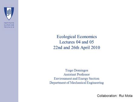 Ecological Economics Lectures 04 and 05 22nd and 26th April 2010 Tiago Domingos Assistant Professor Environment and Energy Section Department of Mechanical.