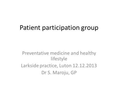 Patient participation group Preventative medicine and healthy lifestyle Larkside practice, Luton 12.12.2013 Dr S. Maroju, GP.