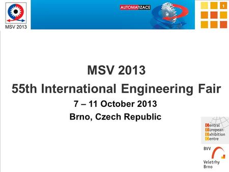 1 MSV 2013 55th International Engineering Fair 7 – 11 October 2013 Brno, Czech Republic.