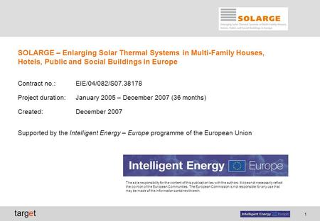 1 target SOLARGE – Enlarging Solar Thermal Systems in Multi-Family Houses, Hotels, Public and Social Buildings in Europe Contract no.: EIE/04/082/S07.38178.