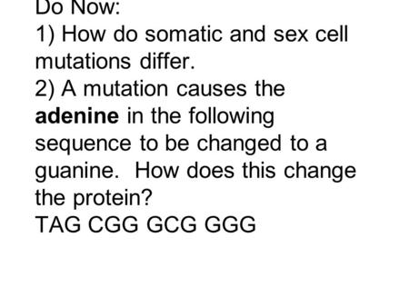 Do Now: 1) How do somatic and sex cell mutations differ. 2) A mutation causes the adenine in the following sequence to be changed to a guanine. How does.