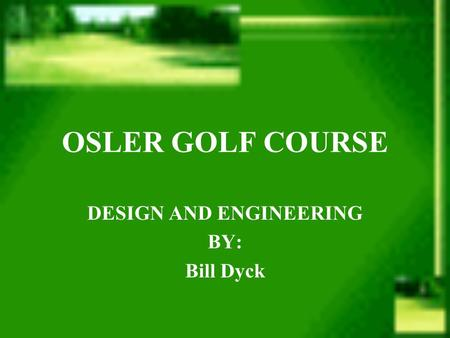 OSLER GOLF COURSE DESIGN AND ENGINEERING BY: Bill Dyck.