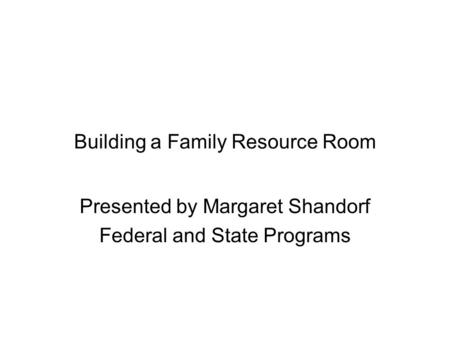 Building a Family Resource Room Presented by Margaret Shandorf Federal and State Programs.