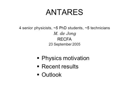 ANTARES  Physics motivation  Recent results  Outlook 4 senior physicists, ~5 PhD students, ~5 technicians M. de Jong RECFA 23 September 2005.