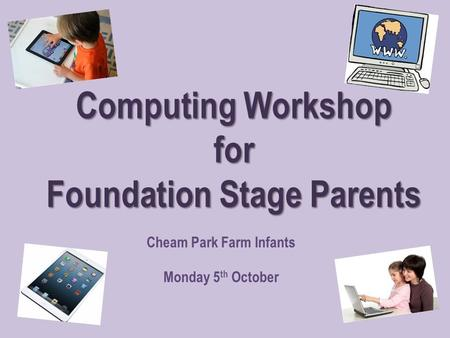 Computing Workshop for Foundation Stage Parents Cheam Park Farm Infants Monday 5 th October.