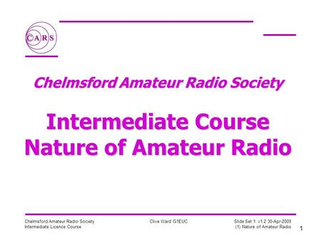 1 Chelmsford Amateur Radio Society Intermediate Licence Course Clive Ward G1EUC Slide Set 1: v1.2 30-Apr-2009 (1) Nature of Amateur Radio Chelmsford Amateur.