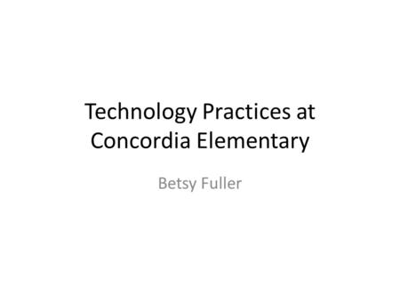 Technology Practices at Concordia Elementary Betsy Fuller.