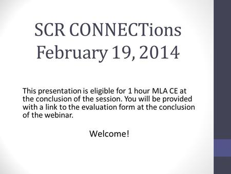 SCR CONNECTions February 19, 2014 This presentation is eligible for 1 hour MLA CE at the conclusion of the session. You will be provided with a link to.