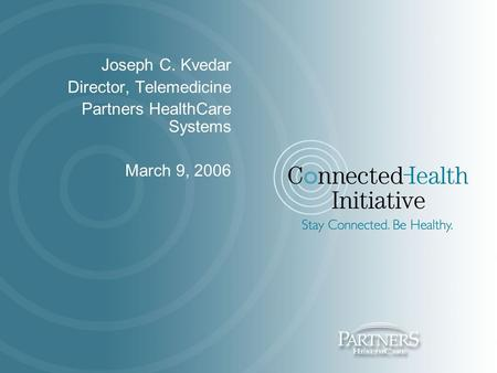 Joseph C. Kvedar Director, Telemedicine Partners HealthCare Systems March 9, 2006.