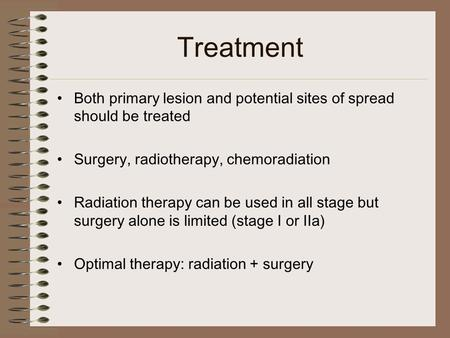 Treatment Both primary lesion and potential sites of spread should be treated Surgery, radiotherapy, chemoradiation Radiation therapy can be used in all.