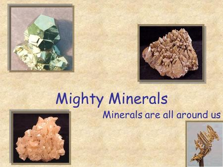Mighty Minerals Minerals are all around us. Today you will learn Fascinating Fact The elements oxygen, silicon, aluminum, iron, magnesium, calcium, potassium,
