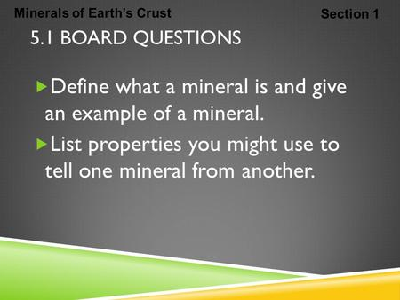 Minerals of Earth's Crust Section 1 5.1 BOARD QUESTIONS  Define what a mineral is and give an example of a mineral.  List properties you might use to.