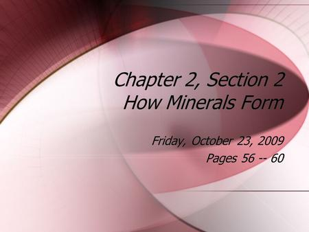 Chapter 2, Section 2 How Minerals Form Friday, October 23, 2009 Pages 56 -- 60 Friday, October 23, 2009 Pages 56 -- 60.