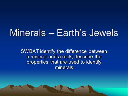 Minerals – Earth's Jewels SWBAT identify the difference between a mineral and a rock; describe the properties that are used to identify minerals.