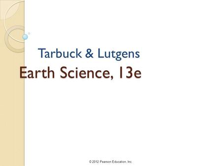 © 2012 Pearson Education, Inc. Earth Science, 13e Tarbuck & Lutgens.