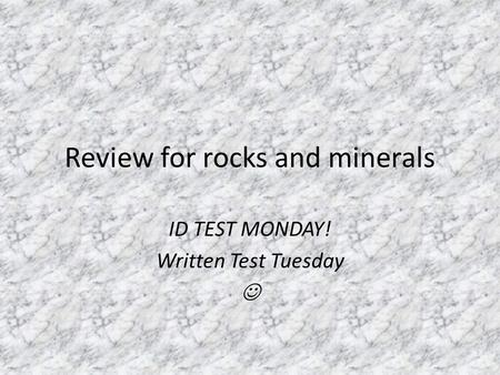 Review for rocks and minerals ID TEST MONDAY! Written Test Tuesday.