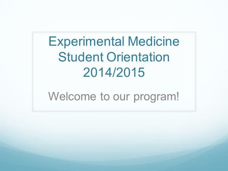 Experimental Medicine Student Orientation 2014/2015 Welcome to our program!