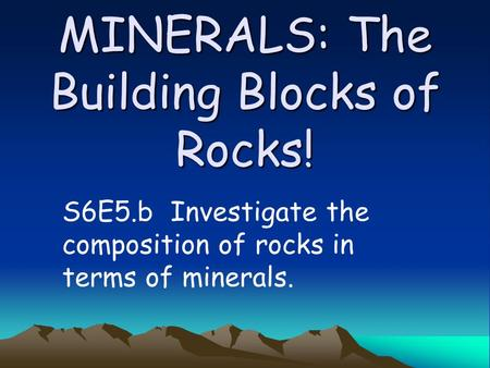 MINERALS: The Building Blocks of Rocks! S6E5.b Investigate the composition of rocks in terms of minerals.