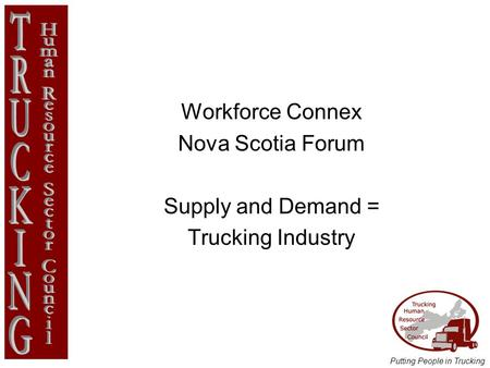Putting People in Trucking Workforce Connex Nova Scotia Forum Supply and Demand = Trucking Industry.
