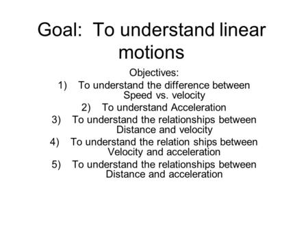 Goal: To understand linear motions Objectives: 1)To understand the difference between Speed vs. velocity 2)To understand Acceleration 3)To understand the.