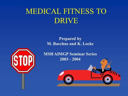 MEDICAL FITNESS TO DRIVE Prepared by M. Bacchus and K. Locke MSH AIMGP Seminar Series 2003 - 2004.