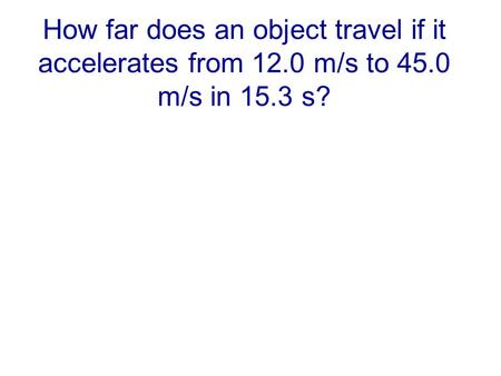 How far does an object travel if it accelerates from 12.0 m/s to 45.0 m/s in 15.3 s?