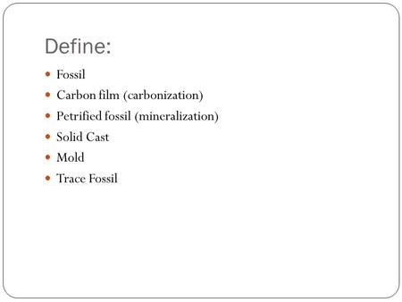 Define: Fossil Carbon film (carbonization) Petrified fossil (mineralization) Solid Cast Mold Trace Fossil.