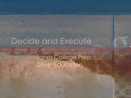 Decide and Execute Jones College Prep Driver Education.