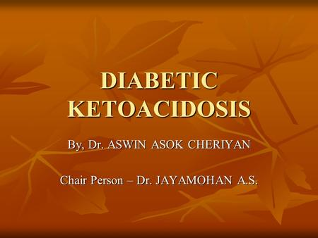 DIABETIC KETOACIDOSIS By, Dr. ASWIN ASOK CHERIYAN Chair Person – Dr. JAYAMOHAN A.S.