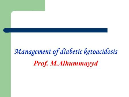 Management of diabetic ketoacidosis Prof. M.Alhummayyd.