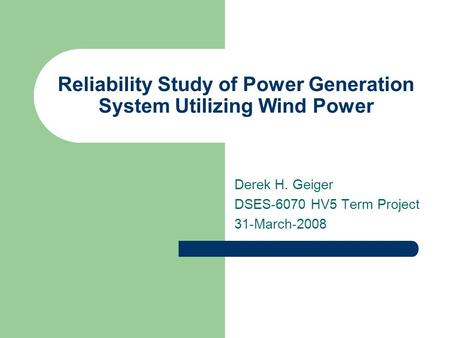 Reliability Study of Power Generation System Utilizing Wind Power Derek H. Geiger DSES-6070 HV5 Term Project 31-March-2008.
