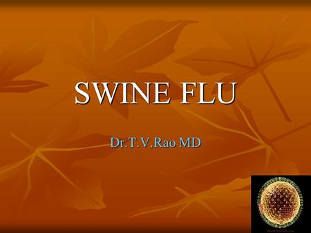 SWINE FLU Dr.T.V.Rao MD. What is Swine Flu Swine influenza virus (referred to as SIV) refers to influenza cases that are caused by Orthomyxovirus endemic.