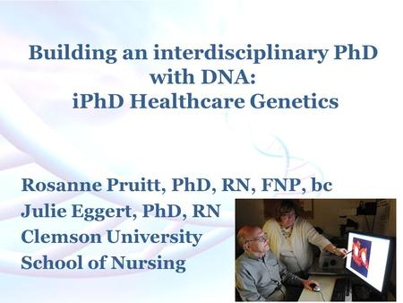 Building an interdisciplinary PhD with DNA: iPhD Healthcare Genetics Rosanne Pruitt, PhD, RN, FNP, bc Julie Eggert, PhD, RN Clemson University School of.