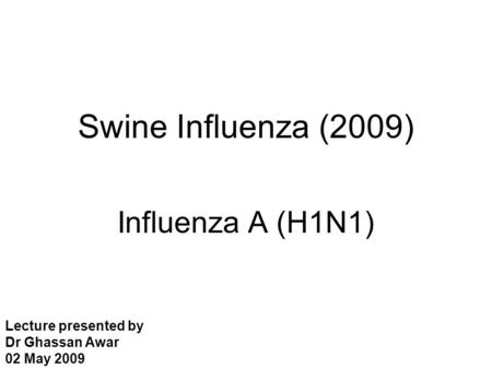 Swine Influenza (2009) Influenza A (H1N1) Lecture presented by Dr Ghassan Awar 02 May 2009.