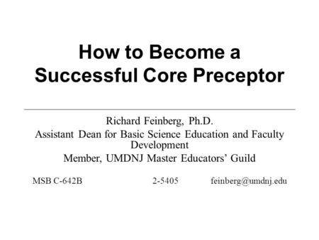 How to Become a Successful Core Preceptor Richard Feinberg, Ph.D. Assistant Dean for Basic Science Education and Faculty Development Member, UMDNJ Master.