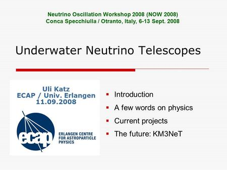 Underwater Neutrino Telescopes  Introduction  A few words on physics  Current projects  The future: KM3NeT Neutrino Oscillation Workshop 2008 (NOW.