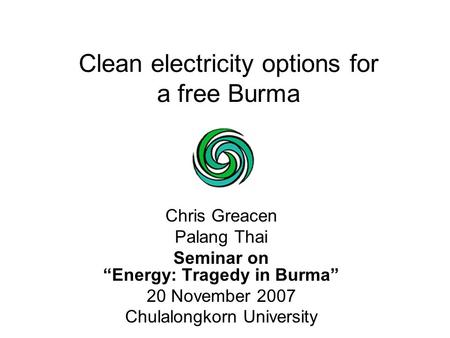 "Clean electricity options for a free Burma Chris Greacen Palang Thai Seminar on ""Energy: Tragedy in Burma"" 20 November 2007 Chulalongkorn University."